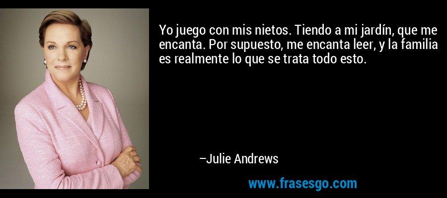 Yo juego con mis nietos. Tiendo a mi jardín, que me encanta. Por supuesto, me encanta leer, y la familia es realmente lo que se trata todo esto. – Julie Andrews