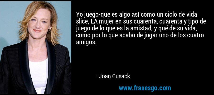 Yo juego-que es algo así como un ciclo de vida slice, LA mujer en sus cuarenta, cuarenta y tipo de juego de lo que es la amistad, y qué de su vida, como por lo que acabo de jugar uno de los cuatro amigos. – Joan Cusack
