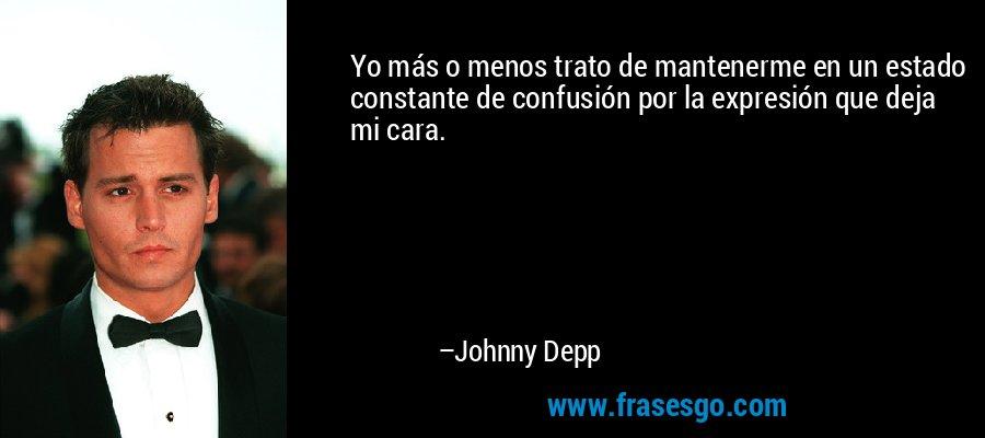 Yo más o menos trato de mantenerme en un estado constante de confusión por la expresión que deja mi cara. – Johnny Depp