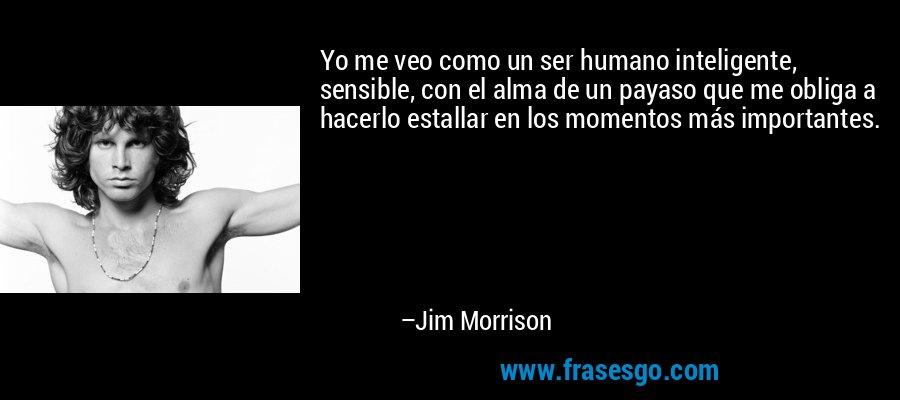Yo me veo como un ser humano inteligente, sensible, con el alma de un payaso que me obliga a hacerlo estallar en los momentos más importantes. – Jim Morrison