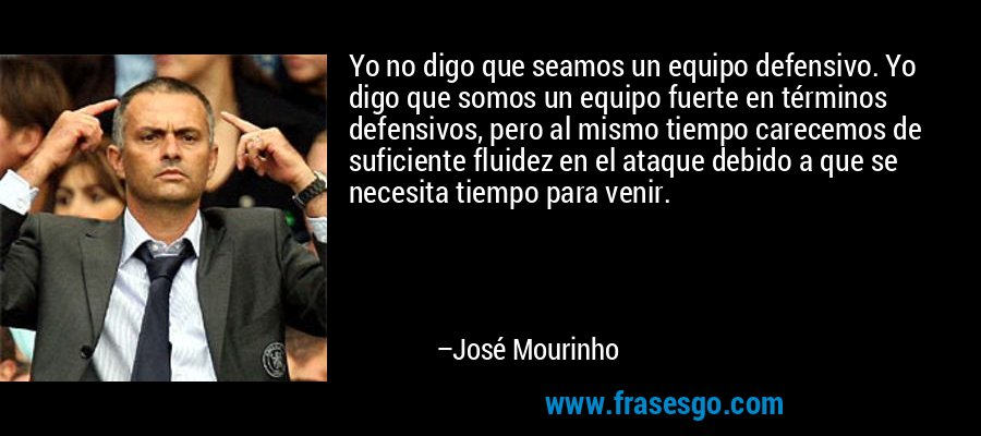 Yo no digo que seamos un equipo defensivo. Yo digo que somos un equipo fuerte en términos defensivos, pero al mismo tiempo carecemos de suficiente fluidez en el ataque debido a que se necesita tiempo para venir. – José Mourinho
