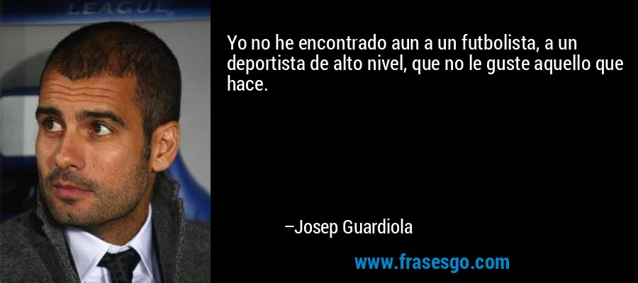 Yo no he encontrado aun a un futbolista, a un deportista de alto nivel, que no le guste aquello que hace. – Josep Guardiola