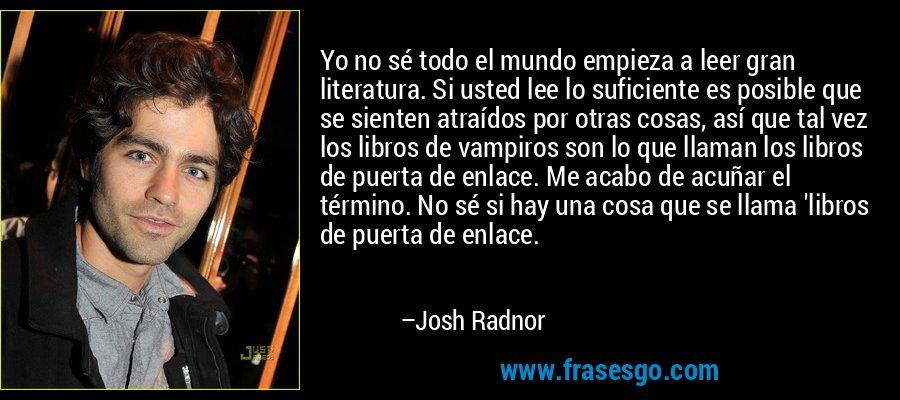 Yo no sé todo el mundo empieza a leer gran literatura. Si usted lee lo suficiente es posible que se sienten atraídos por otras cosas, así que tal vez los libros de vampiros son lo que llaman los libros de puerta de enlace. Me acabo de acuñar el término. No sé si hay una cosa que se llama 'libros de puerta de enlace. – Josh Radnor