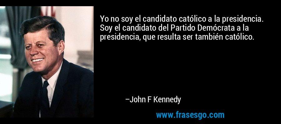 Yo no soy el candidato católico a la presidencia. Soy el candidato del Partido Demócrata a la presidencia, que resulta ser también católico. – John F Kennedy