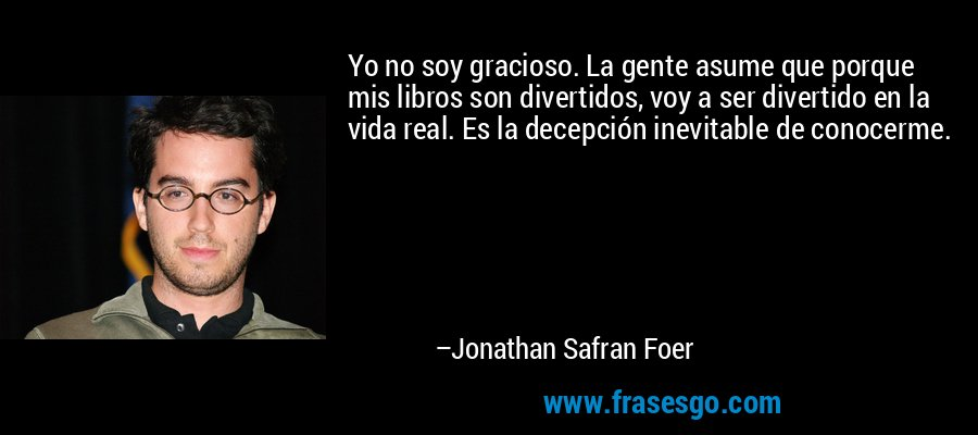 Yo no soy gracioso. La gente asume que porque mis libros son divertidos, voy a ser divertido en la vida real. Es la decepción inevitable de conocerme. – Jonathan Safran Foer