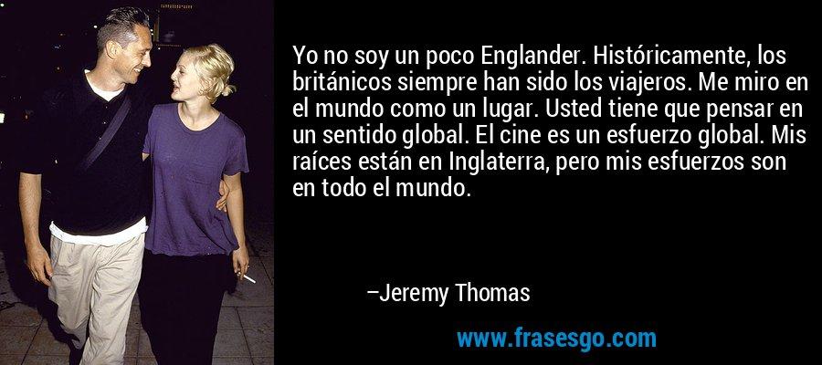 Yo no soy un poco Englander. Históricamente, los británicos siempre han sido los viajeros. Me miro en el mundo como un lugar. Usted tiene que pensar en un sentido global. El cine es un esfuerzo global. Mis raíces están en Inglaterra, pero mis esfuerzos son en todo el mundo. – Jeremy Thomas