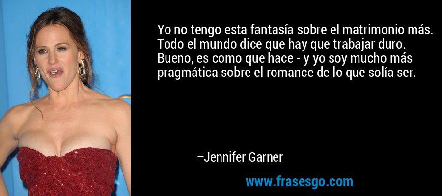 Yo no tengo esta fantasía sobre el matrimonio más. Todo el mundo dice que hay que trabajar duro. Bueno, es como que hace - y yo soy mucho más pragmática sobre el romance de lo que solía ser. – Jennifer Garner