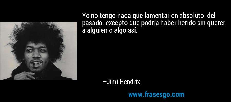 Yo no tengo nada que lamentar en absoluto  del pasado, excepto que podría haber herido sin querer a alguien o algo así. – Jimi Hendrix