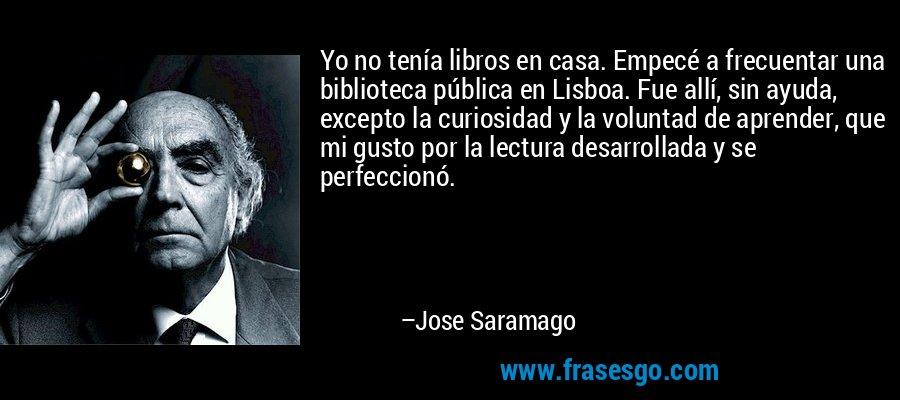 Yo no tenía libros en casa. Empecé a frecuentar una biblioteca pública en Lisboa. Fue allí, sin ayuda, excepto la curiosidad y la voluntad de aprender, que mi gusto por la lectura desarrollada y se perfeccionó. – Jose Saramago