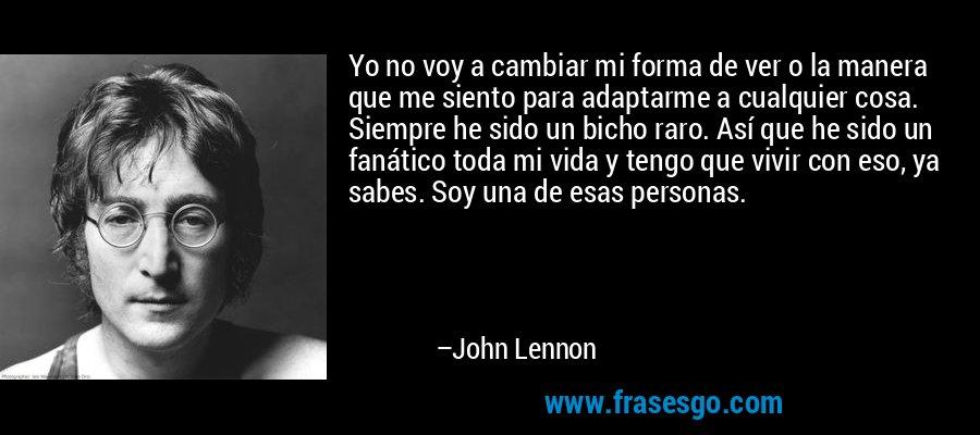 Yo no voy a cambiar mi forma de ver o la manera que me siento para adaptarme a cualquier cosa. Siempre he sido un bicho raro. Así que he sido un fanático toda mi vida y tengo que vivir con eso, ya sabes. Soy una de esas personas. – John Lennon
