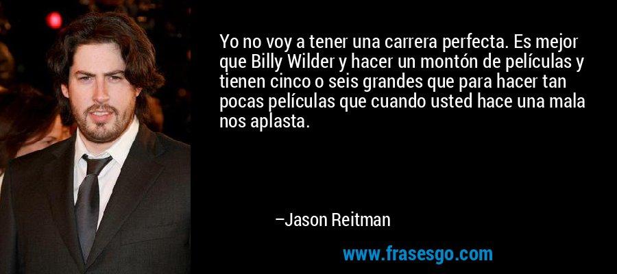 Yo no voy a tener una carrera perfecta. Es mejor que Billy Wilder y hacer un montón de películas y tienen cinco o seis grandes que para hacer tan pocas películas que cuando usted hace una mala nos aplasta. – Jason Reitman