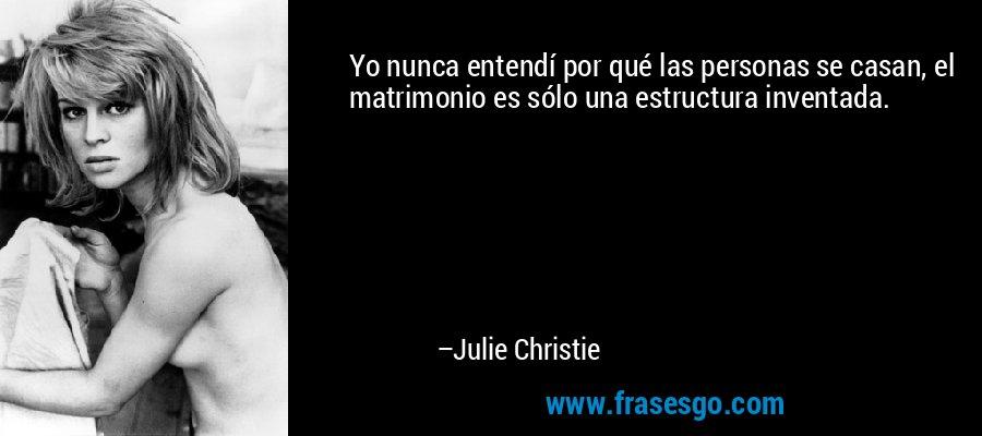 Yo nunca entendí por qué las personas se casan, el matrimonio es sólo una estructura inventada. – Julie Christie