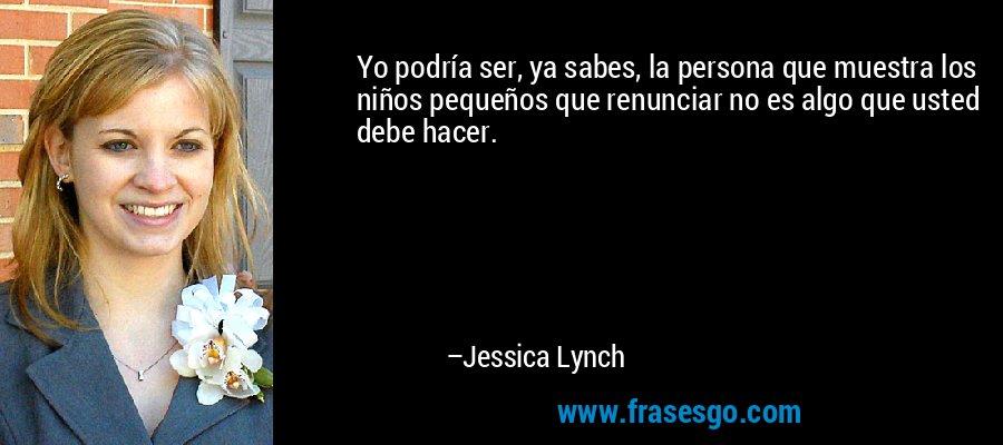 Yo podría ser, ya sabes, la persona que muestra los niños pequeños que renunciar no es algo que usted debe hacer. – Jessica Lynch