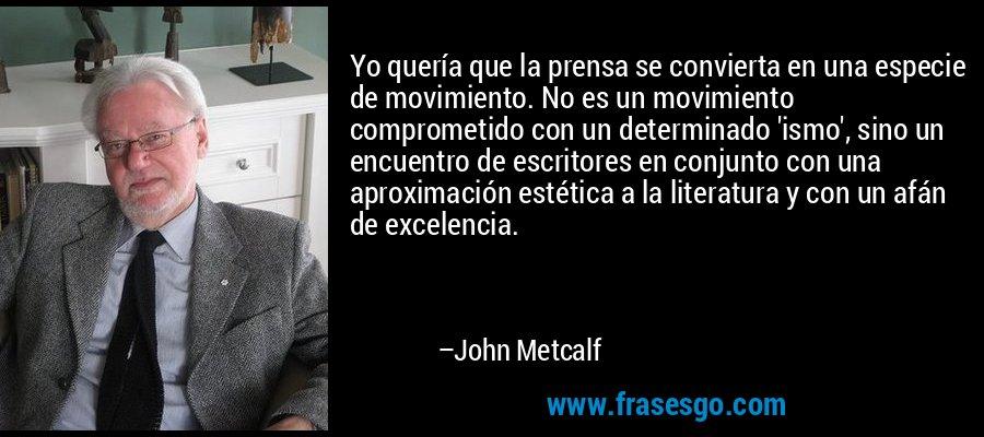 Yo quería que la prensa se convierta en una especie de movimiento. No es un movimiento comprometido con un determinado 'ismo', sino un encuentro de escritores en conjunto con una aproximación estética a la literatura y con un afán de excelencia. – John Metcalf