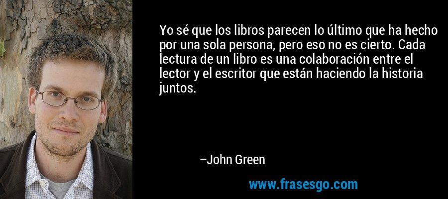 Yo sé que los libros parecen lo último que ha hecho por una sola persona, pero eso no es cierto. Cada lectura de un libro es una colaboración entre el lector y el escritor que están haciendo la historia juntos. – John Green