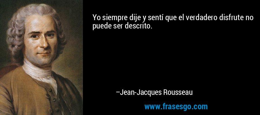 Yo siempre dije y sentí que el verdadero disfrute no puede ser descrito. – Jean-Jacques Rousseau