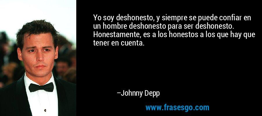Yo soy deshonesto, y siempre se puede confiar en un hombre deshonesto para ser deshonesto. Honestamente, es a los honestos a los que hay que tener en cuenta. – Johnny Depp