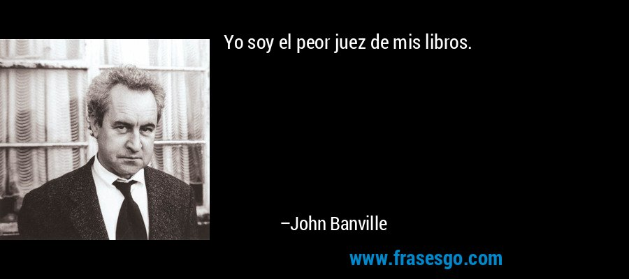 Yo soy el peor juez de mis libros. – John Banville