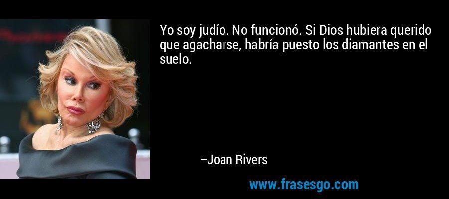 Yo soy judío. No funcionó. Si Dios hubiera querido que agacharse, habría puesto los diamantes en el suelo. – Joan Rivers