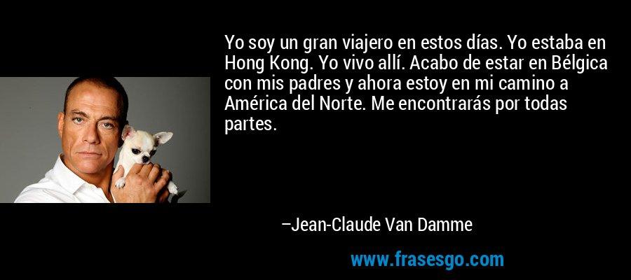Yo soy un gran viajero en estos días. Yo estaba en Hong Kong. Yo vivo allí. Acabo de estar en Bélgica con mis padres y ahora estoy en mi camino a América del Norte. Me encontrarás por todas partes. – Jean-Claude Van Damme