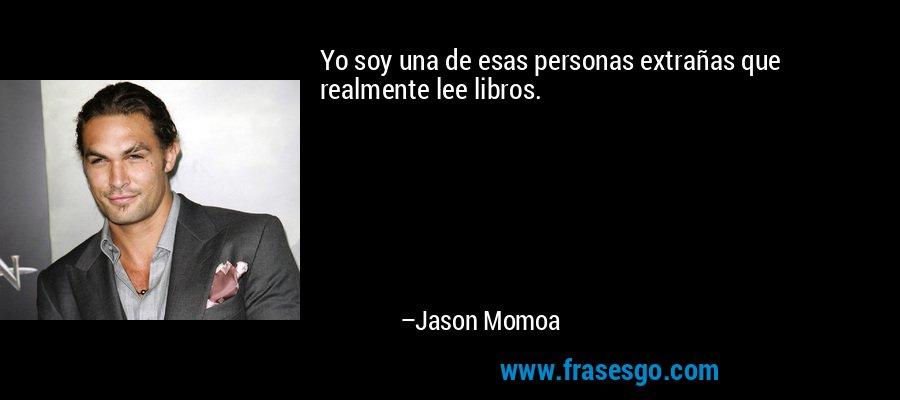Yo soy una de esas personas extrañas que realmente lee libros. – Jason Momoa
