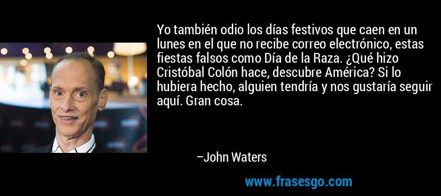 Yo también odio los días festivos que caen en un lunes en el que no recibe correo electrónico, estas fiestas falsos como Día de la Raza. ¿Qué hizo Cristóbal Colón hace, descubre América? Si lo hubiera hecho, alguien tendría y nos gustaría seguir aquí. Gran cosa. – John Waters
