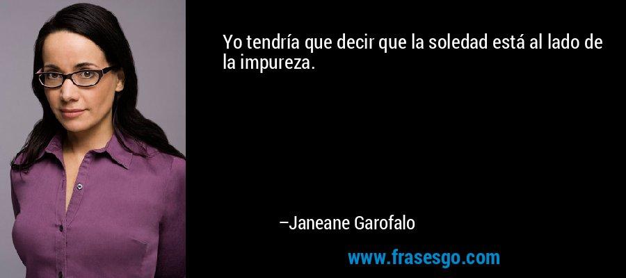Yo tendría que decir que la soledad está al lado de la impureza. – Janeane Garofalo