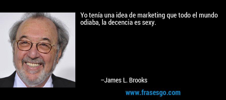 Yo tenía una idea de marketing que todo el mundo odiaba, la decencia es sexy. – James L. Brooks