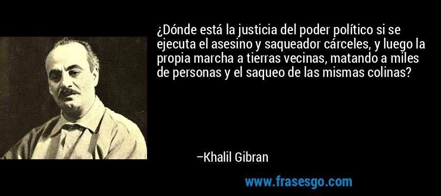 ¿Dónde está la justicia del poder político si se ejecuta el asesino y saqueador cárceles, y luego la propia marcha a tierras vecinas, matando a miles de personas y el saqueo de las mismas colinas? – Khalil Gibran