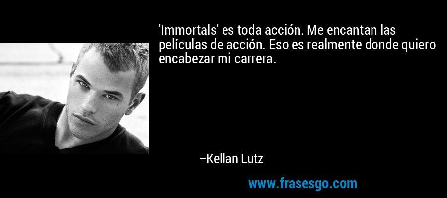 'Immortals' es toda acción. Me encantan las películas de acción. Eso es realmente donde quiero encabezar mi carrera. – Kellan Lutz