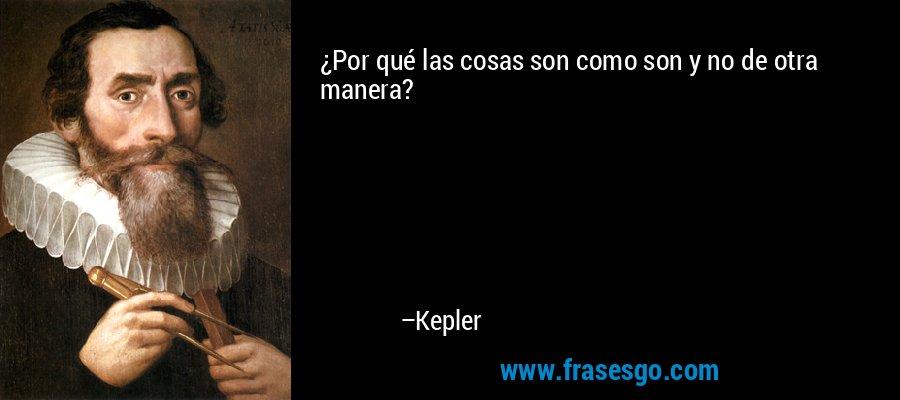 ¿Por qué las cosas son como son y no de otra manera? – Kepler