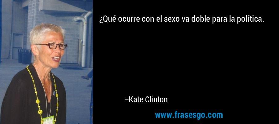 ¿Qué ocurre con el sexo va doble para la política. – Kate Clinton