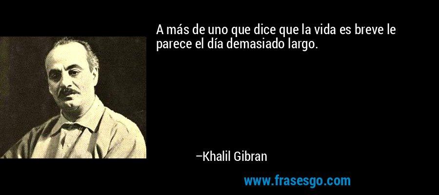 A más de uno que dice que la vida es breve le parece el día demasiado largo. – Khalil Gibran