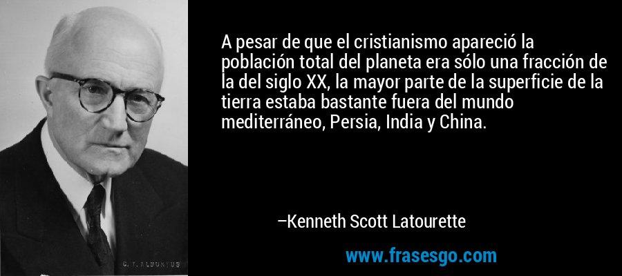 A pesar de que el cristianismo apareció la población total del planeta era sólo una fracción de la del siglo XX, la mayor parte de la superficie de la tierra estaba bastante fuera del mundo mediterráneo, Persia, India y China. – Kenneth Scott Latourette
