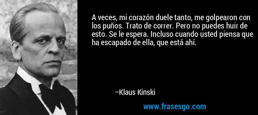 A veces, mi corazón duele tanto, me golpearon con los puños. Trato de correr. Pero no puedes huir de esto. Se le espera. Incluso cuando usted piensa que ha escapado de ella, que está ahí. – Klaus Kinski