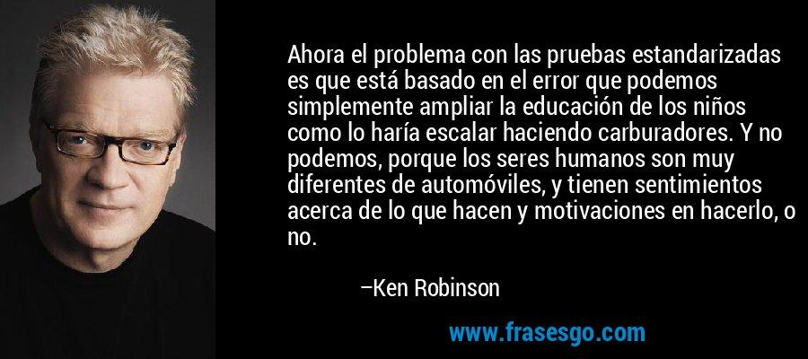Ahora el problema con las pruebas estandarizadas es que está basado en el error que podemos simplemente ampliar la educación de los niños como lo haría escalar haciendo carburadores. Y no podemos, porque los seres humanos son muy diferentes de automóviles, y tienen sentimientos acerca de lo que hacen y motivaciones en hacerlo, o no. – Ken Robinson