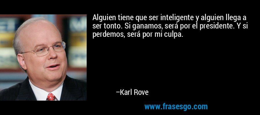 Alguien tiene que ser inteligente y alguien llega a ser tonto. Si ganamos, será por el presidente. Y si perdemos, será por mi culpa. – Karl Rove