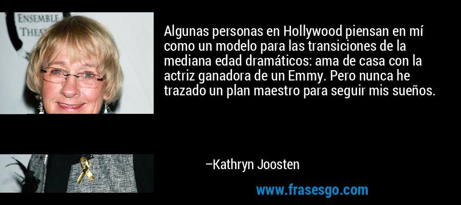 Algunas personas en Hollywood piensan en mí como un modelo para las transiciones de la mediana edad dramáticos: ama de casa con la actriz ganadora de un Emmy. Pero nunca he trazado un plan maestro para seguir mis sueños. – Kathryn Joosten