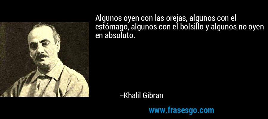 Algunos oyen con las orejas, algunos con el estómago, algunos con el bolsillo y algunos no oyen en absoluto. – Khalil Gibran