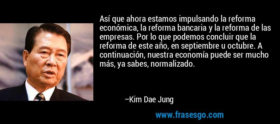 Así que ahora estamos impulsando la reforma económica, la reforma bancaria y la reforma de las empresas. Por lo que podemos concluir que la reforma de este año, en septiembre u octubre. A continuación, nuestra economía puede ser mucho más, ya sabes, normalizado. – Kim Dae Jung