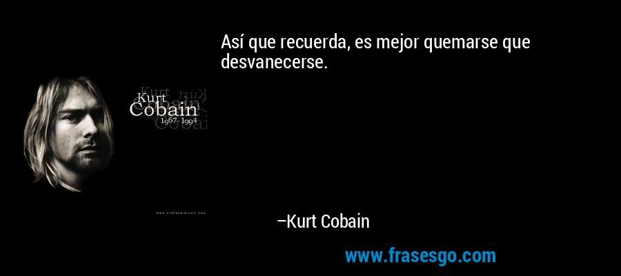 Así que recuerda, es mejor quemarse que desvanecerse. – Kurt Cobain