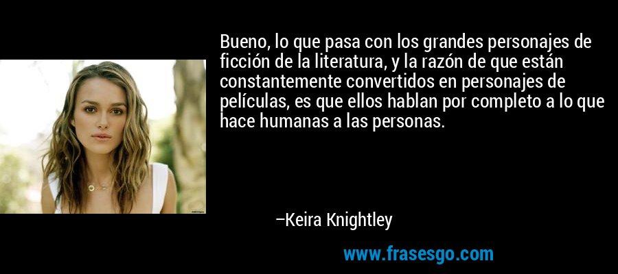 Bueno, lo que pasa con los grandes personajes de ficción de la literatura, y la razón de que están constantemente convertidos en personajes de películas, es que ellos hablan por completo a lo que hace humanas a las personas. – Keira Knightley