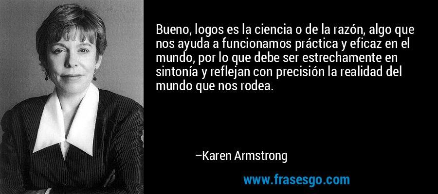 Bueno, logos es la ciencia o de la razón, algo que nos ayuda a funcionamos práctica y eficaz en el mundo, por lo que debe ser estrechamente en sintonía y reflejan con precisión la realidad del mundo que nos rodea. – Karen Armstrong