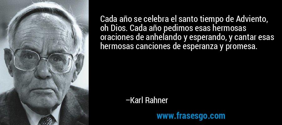 Cada año se celebra el santo tiempo de Adviento, oh Dios. Cada año pedimos esas hermosas oraciones de anhelando y esperando, y cantar esas hermosas canciones de esperanza y promesa. – Karl Rahner