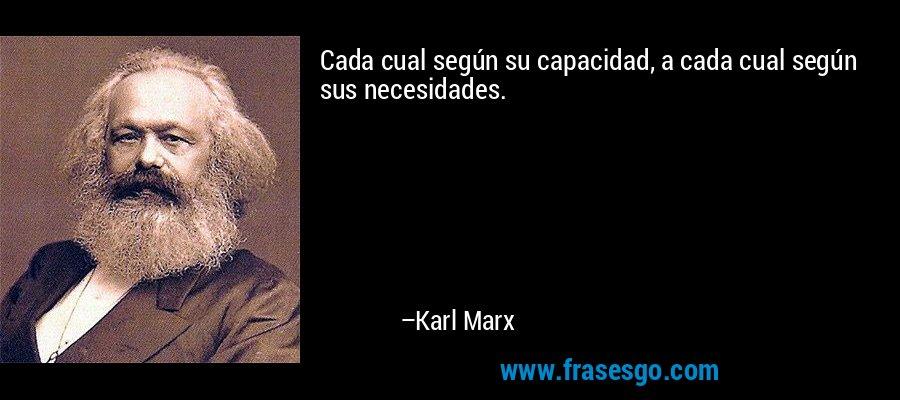 Cada cual según su capacidad, a cada cual según sus necesidades. – Karl Marx