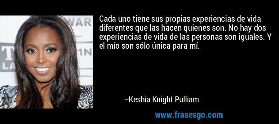 Cada uno tiene sus propias experiencias de vida diferentes que las hacen quienes son. No hay dos experiencias de vida de las personas son iguales. Y el mío son sólo única para mí. – Keshia Knight Pulliam
