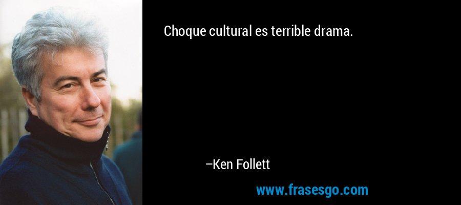 Choque cultural es terrible drama. – Ken Follett