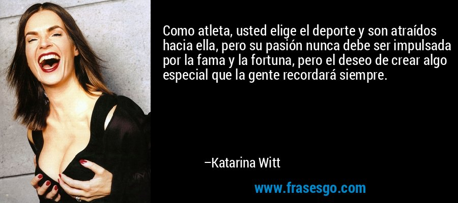 Como atleta, usted elige el deporte y son atraídos hacia ella, pero su pasión nunca debe ser impulsada por la fama y la fortuna, pero el deseo de crear algo especial que la gente recordará siempre. – Katarina Witt