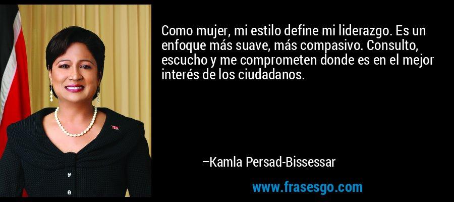 Como mujer, mi estilo define mi liderazgo. Es un enfoque más suave, más compasivo. Consulto, escucho y me comprometen donde es en el mejor interés de los ciudadanos. – Kamla Persad-Bissessar