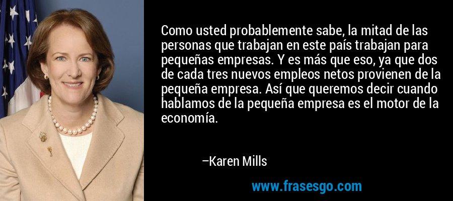Como usted probablemente sabe, la mitad de las personas que trabajan en este país trabajan para pequeñas empresas. Y es más que eso, ya que dos de cada tres nuevos empleos netos provienen de la pequeña empresa. Así que queremos decir cuando hablamos de la pequeña empresa es el motor de la economía. – Karen Mills